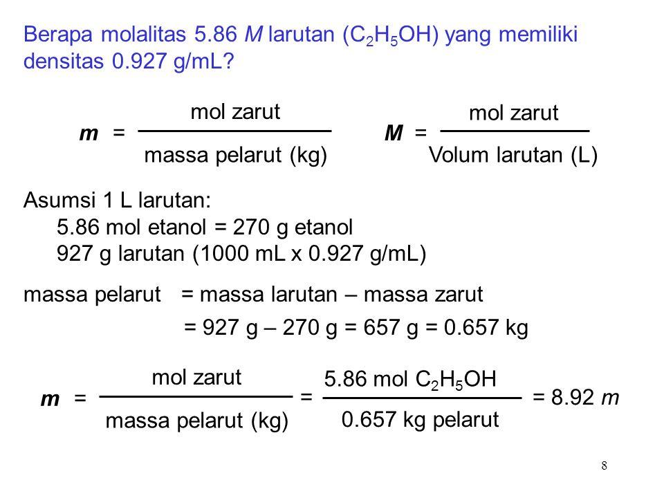 8 Berapa molalitas 5.86 M larutan (C 2 H 5 OH) yang memiliki densitas 0.927 g/mL? m =m = mol zarut massa pelarut (kg) M = mol zarut Volum larutan (L)