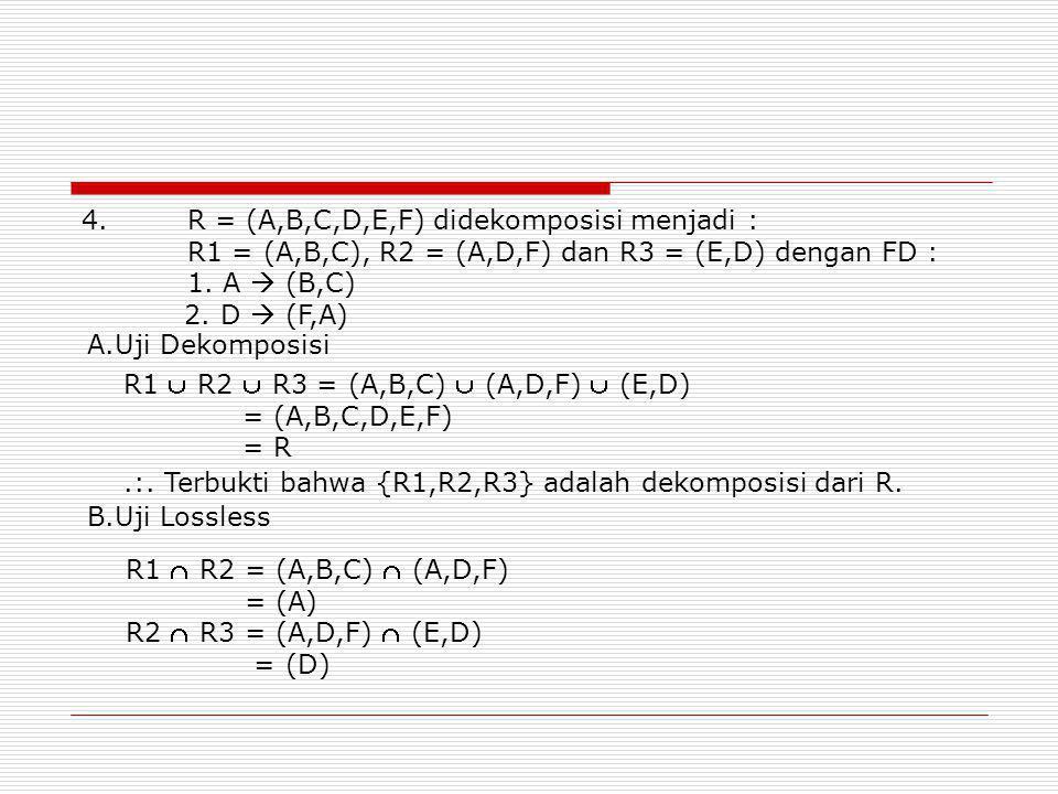 R1  R2  R1 ; (A)  (A,B,C) Dari (1)A  B,C (5)A  A (refleksif) Jadi A  A,B,C (Jadi Lossless) R1  R2  R1 ; (A)  (A,B,C) atau R1  R2  R2 ; (A)  (A,D,F) R1 = (A,B,C), R2 = (A,D,F) dan R3 = (E,D) dengan FD : A  (B,C) ; D  (F,A) R2  R3  R2 ; (D)  (A,D,F) atau R2  R3  R3 ; (D)  (E,D) R2  R3  R2 ; (D)  (A,D,F) Dari (2)D  F,A (5)D  D (refleksif) Jadi D  A,D,F (Jadi Lossless) Apakah R1  R2  R2 ; (A)  (A,D,F) Dari (1)A  B,C (5)A  A (refleksif) Jadi A  A,B,C ( lossy) R2  R3  R3 ; (D)  (E,D) Dari (2)D  F,A (5)D  D (refleksif) Jadi D  A,D,F (lossy) Jadi tabel R di decomposisi menjadi R1,R2,R3 adalah Lossy