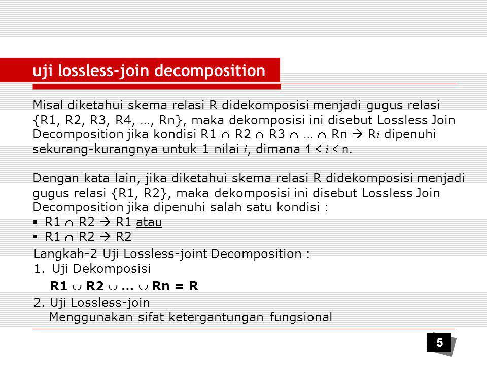 uji lossless-join decomposition contoh Diketahui skema relasi R=(A,B,C,D,E,F,G,H) didekomposisi menjadi : R1=(A,B,C,D,G) dan R2=(B,D,E,F,H).