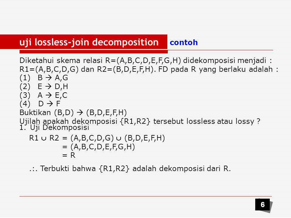 uji lossless-joint decomposition contoh 2.Uji Lossless R1  R2  R1 ; (B,D)  (A,B,C,D,G) Dari (1)B  A,G (Decomposisi) B  A…….(5) B  G…….(6) (3)A  E,C (Decomposisi) A  E …….(7) A  C …….(8) R1  R2 = (A,B,C,D,G)  (B,D,E,F,H) = (B,D) Akan dibuktikan bahwa paling sedikit satu kondisi berikut dipenuhi :  R1  R2  R1 ; (B,D)  (A,B,C,D,G) atau  R1  R2  R2 ; (B,D)  (B,D,E,F,H) (5),(8)B  C……..(9) B  B……..(10) refleksive (1,9,10)B  A,B,C,G …….(11) Dari (11)B  A,B,C,G (augmentasi) B,D  A,B,C,D,G (Jadi Lossless) Dari contoh di atas, tunjukkan pula bahwa (B,D)  (B,D,E,F,H) 7 R1 R2 ACGACG EFHEFH BDBD