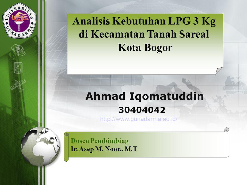 LOGO 30404042 Ahmad Iqomatuddin Analisis Kebutuhan LPG 3 Kg di Kecamatan Tanah Sareal Kota Bogor Dosen Pembimbing Ir. Asep M. Noor,. M.T http://www.gu