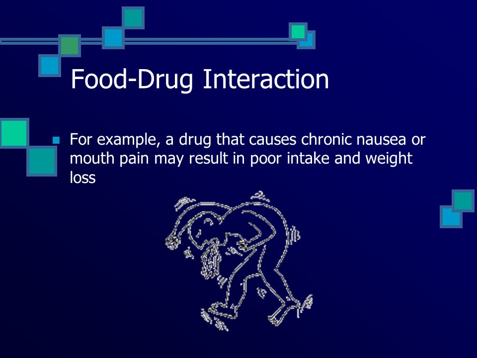 Food-Drug Interaction For example, a drug that causes chronic nausea or mouth pain may result in poor intake and weight loss