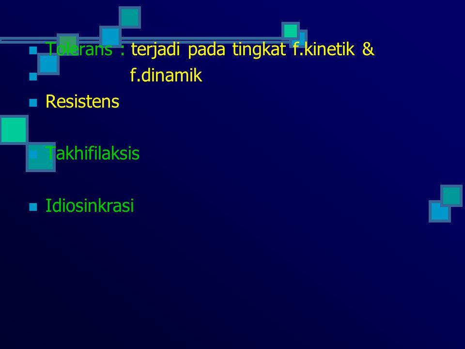 Tolerans : terjadi pada tingkat f.kinetik & f.dinamik Resistens Takhifilaksis Idiosinkrasi