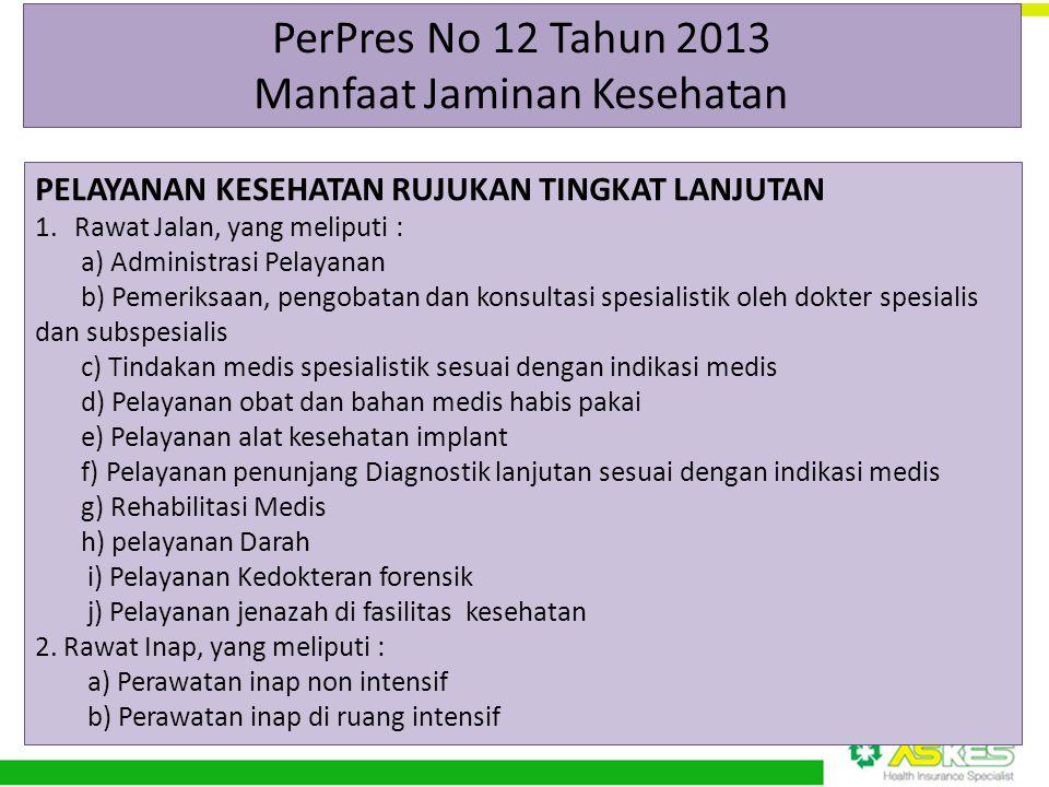 PerPres No 12 Tahun 2013 Manfaat Jaminan Kesehatan PELAYANAN KESEHATAN RUJUKAN TINGKAT LANJUTAN 1.Rawat Jalan, yang meliputi : a) Administrasi Pelayan