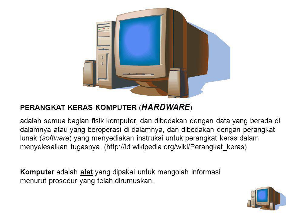 Komputer adalah alat yang dipakai untuk mengolah informasi menurut prosedur yang telah dirumuskan. PERANGKAT KERAS KOMPUTER ( HARDWARE ) adalah semua