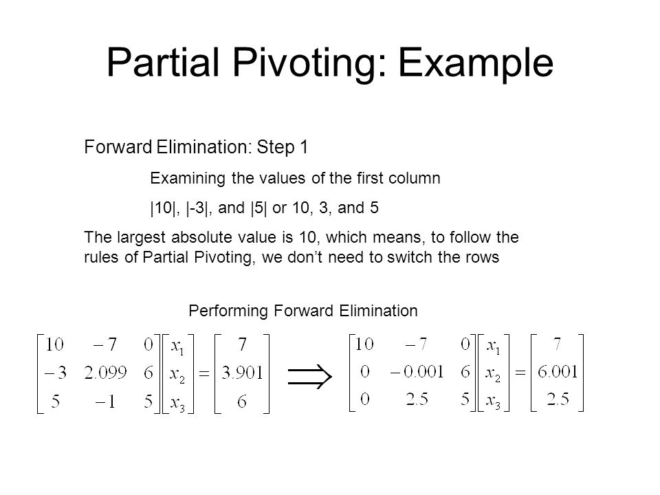 Partial Pivoting: Example Forward Elimination: Step 2 Examining the values of the first column |-0.001| and |2.5| or 0.0001 and 2.5 The largest absolute value is 2.5, so row 2 is switched with row 3 Performing the row swap