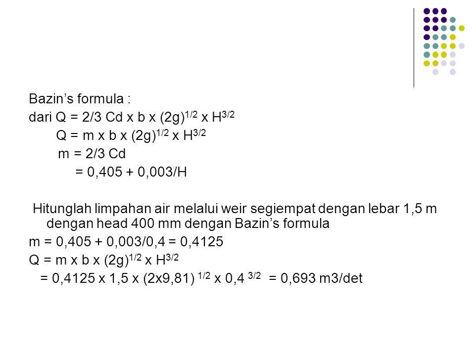 Bazin's formula : dari Q = 2/3 Cd x b x (2g) 1/2 x H 3/2 Q = m x b x (2g) 1/2 x H 3/2 m = 2/3 Cd = 0,405 + 0,003/H Hitunglah limpahan air melalui weir segiempat dengan lebar 1,5 m dengan head 400 mm dengan Bazin's formula m = 0,405 + 0,003/0,4 = 0,4125 Q = m x b x (2g) 1/2 x H 3/2 = 0,4125 x 1,5 x (2x9,81) 1/2 x 0,4 3/2 = 0,693 m3/det