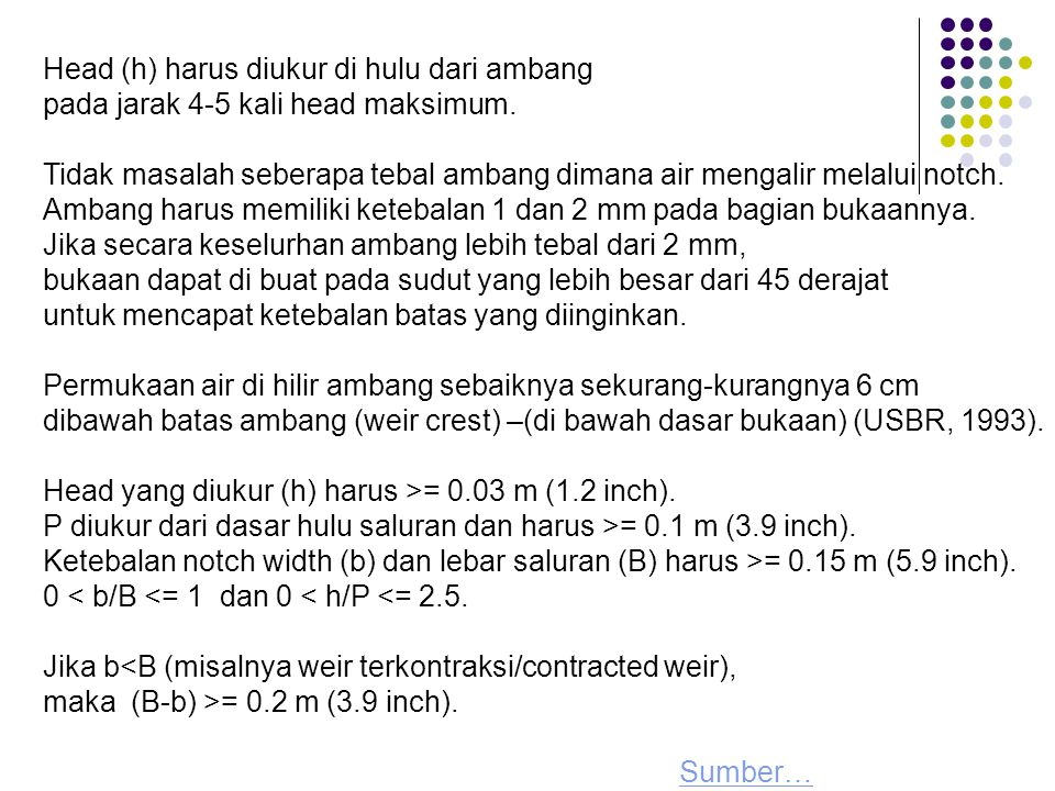 Head (h) harus diukur di hulu dari ambang pada jarak 4-5 kali head maksimum. Tidak masalah seberapa tebal ambang dimana air mengalir melalui notch. Am