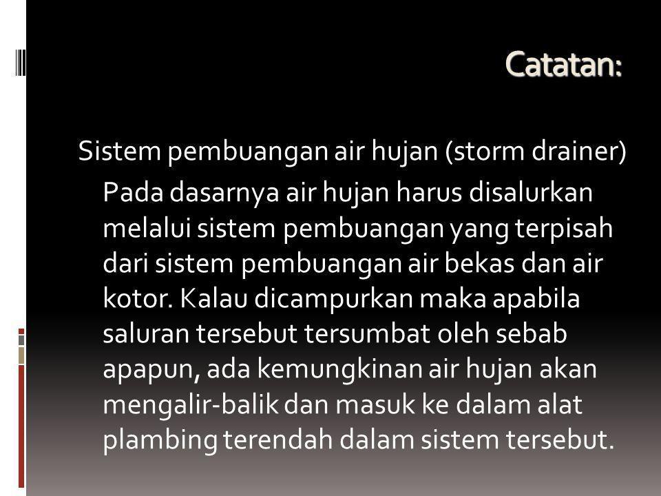 Catatan: Sistem pembuangan air hujan (storm drainer) Pada dasarnya air hujan harus disalurkan melalui sistem pembuangan yang terpisah dari sistem pemb
