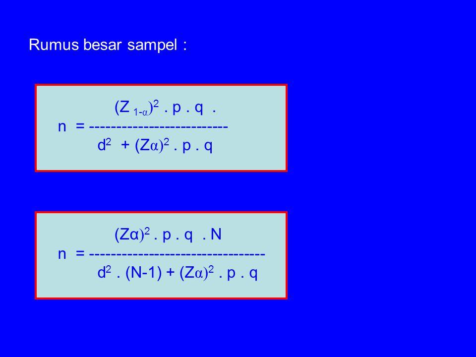 Rumus besar sampel : (Zα ) 2. p. q. N n = --------------------------------- d 2. (N-1) + (Z α) 2. p. q (Z 1- α ) 2. p. q. n = ------------------------