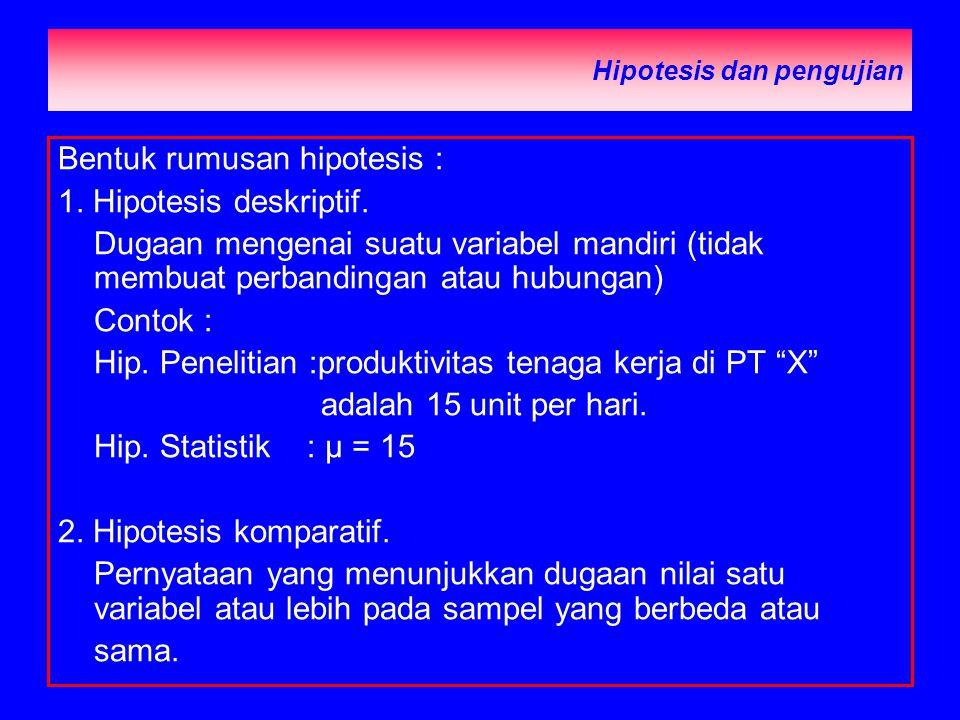 Hipotesis dan pengujian Bentuk rumusan hipotesis : 1. Hipotesis deskriptif. Dugaan mengenai suatu variabel mandiri (tidak membuat perbandingan atau hu