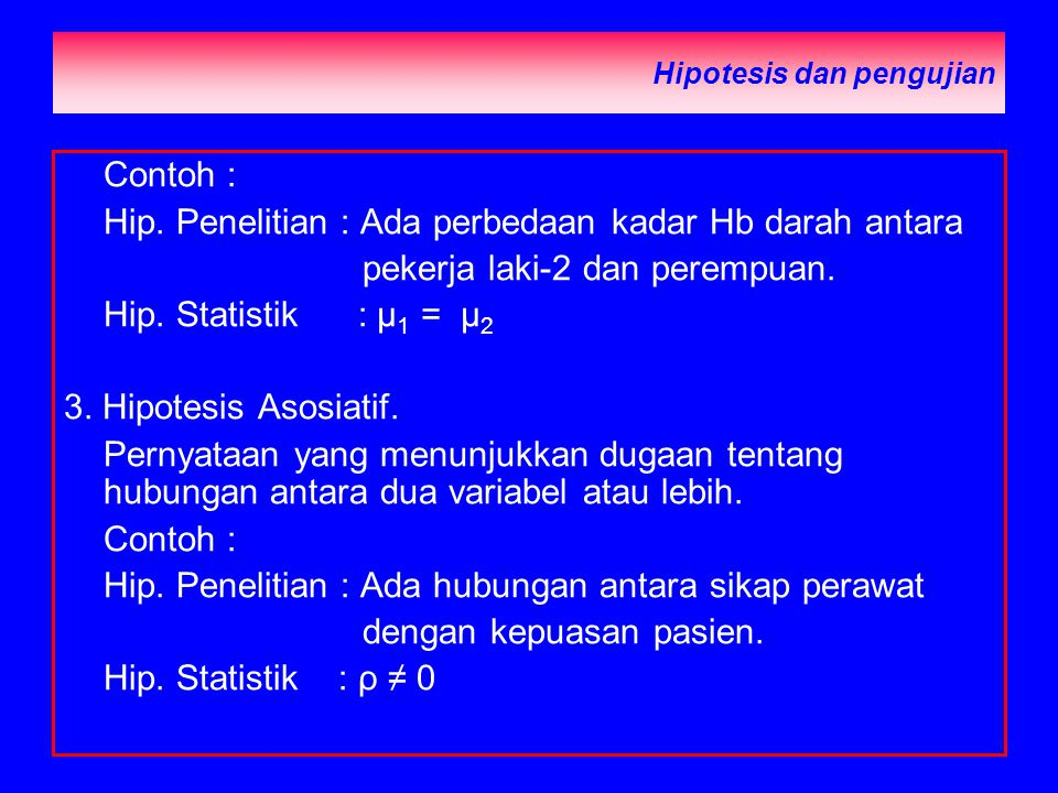 Hipotesis dan pengujian Contoh : Hip. Penelitian : Ada perbedaan kadar Hb darah antara pekerja laki-2 dan perempuan. Hip. Statistik : µ 1 = µ 2 3. Hip