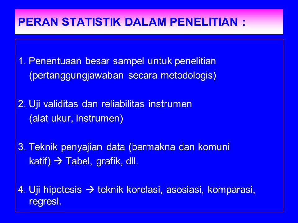 PERAN STATISTIK DALAM PENELITIAN : 1. Penentuaan besar sampel untuk penelitian (pertanggungjawaban secara metodologis) 2. Uji validitas dan reliabilit