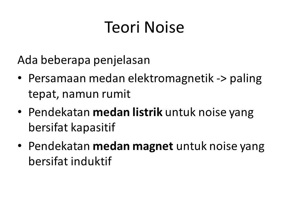 Teori Noise Ada beberapa penjelasan Persamaan medan elektromagnetik -> paling tepat, namun rumit Pendekatan medan listrik untuk noise yang bersifat ka