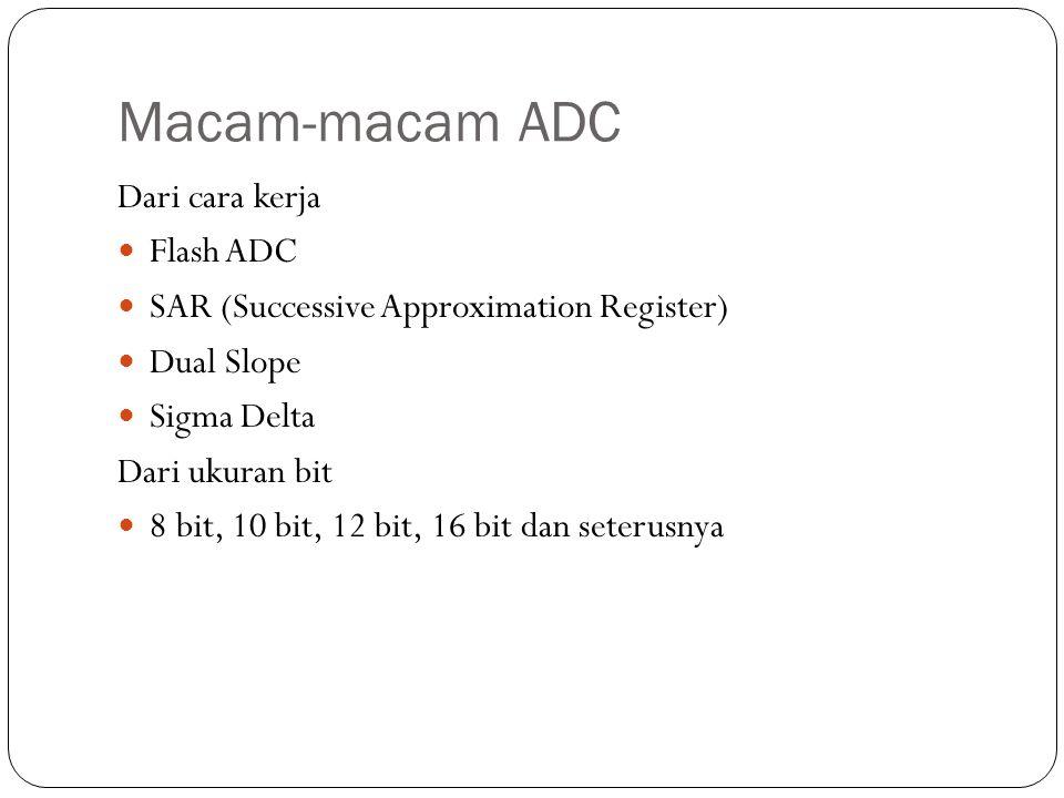 Macam-macam ADC Dari cara kerja Flash ADC SAR (Successive Approximation Register) Dual Slope Sigma Delta Dari ukuran bit 8 bit, 10 bit, 12 bit, 16 bit dan seterusnya
