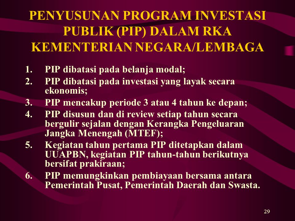 29 PENYUSUNAN PROGRAM INVESTASI PUBLIK (PIP) DALAM RKA KEMENTERIAN NEGARA/LEMBAGA 1.PIP dibatasi pada belanja modal; 2.PIP dibatasi pada investasi yan