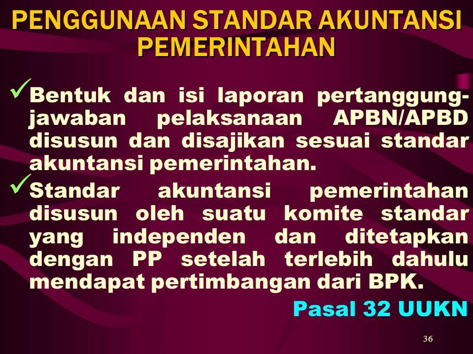 36 PENGGUNAAN STANDAR AKUNTANSI PEMERINTAHAN Bentuk dan isi laporan pertanggung- jawaban pelaksanaan APBN/APBD disusun dan disajikan sesuai standar ak