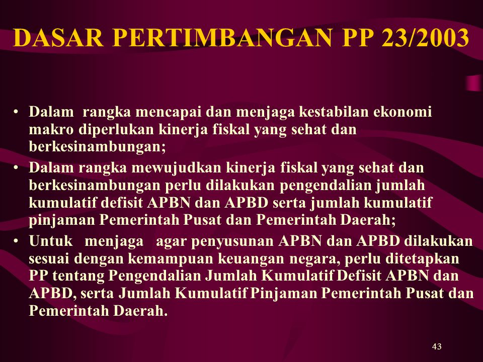 43 DASAR PERTIMBANGAN PP 23/2003 Dalam rangka mencapai dan menjaga kestabilan ekonomi makro diperlukan kinerja fiskal yang sehat dan berkesinambungan;