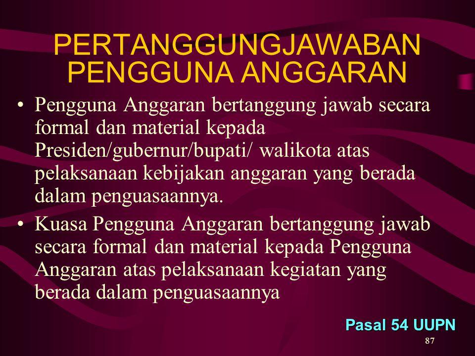 87 PERTANGGUNGJAWABAN PENGGUNA ANGGARAN Pasal 54 UUPN Pengguna Anggaran bertanggung jawab secara formal dan material kepada Presiden/gubernur/bupati/