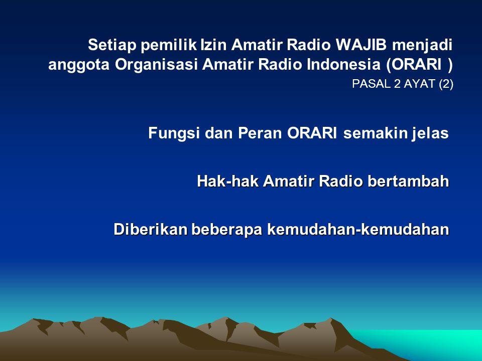 Setiap pemilik Izin Amatir Radio WAJIB menjadi anggota Organisasi Amatir Radio Indonesia (ORARI ) PASAL 2 AYAT (2) Fungsi dan Peran ORARI semakin jela