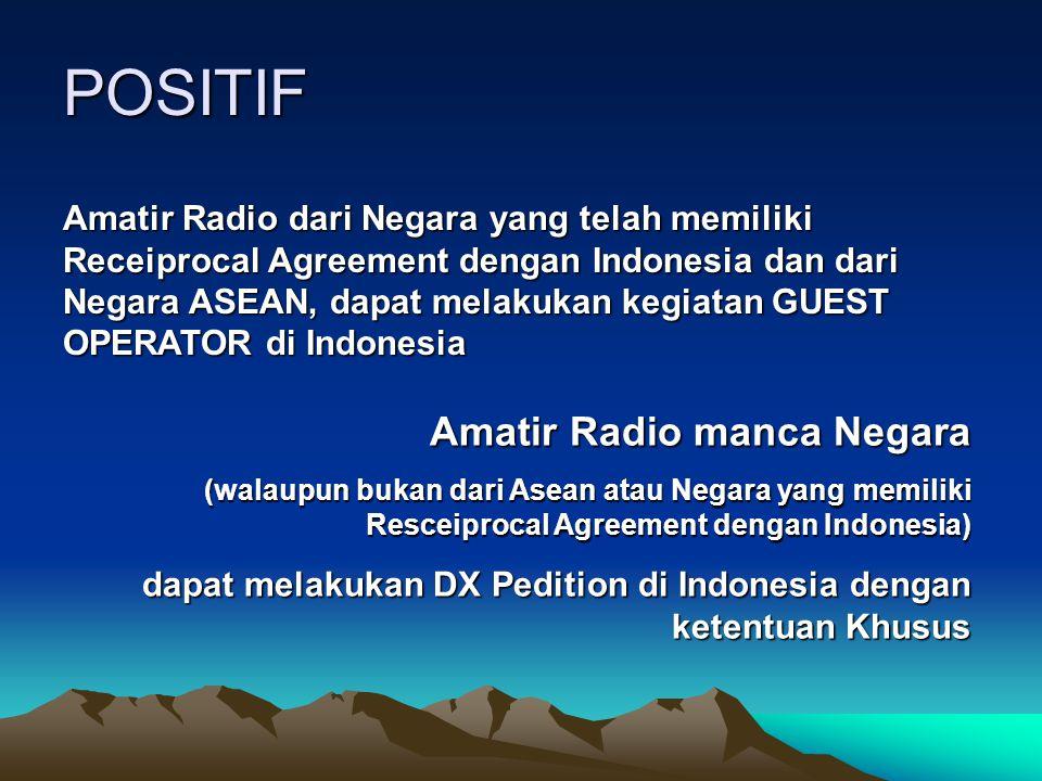 POSITIF Amatir Radio manca Negara (walaupun bukan dari Asean atau Negara yang memiliki Resceiprocal Agreement dengan Indonesia) dapat melakukan DX Ped