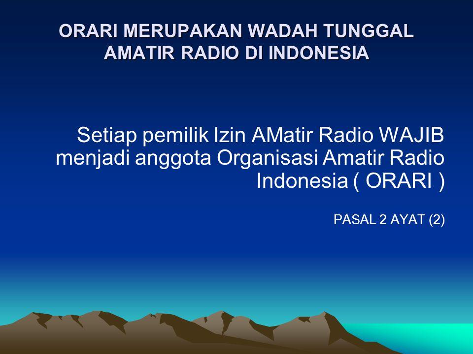 ORARI MERUPAKAN WADAH TUNGGAL AMATIR RADIO DI INDONESIA Setiap pemilik Izin AMatir Radio WAJIB menjadi anggota Organisasi Amatir Radio Indonesia ( ORA