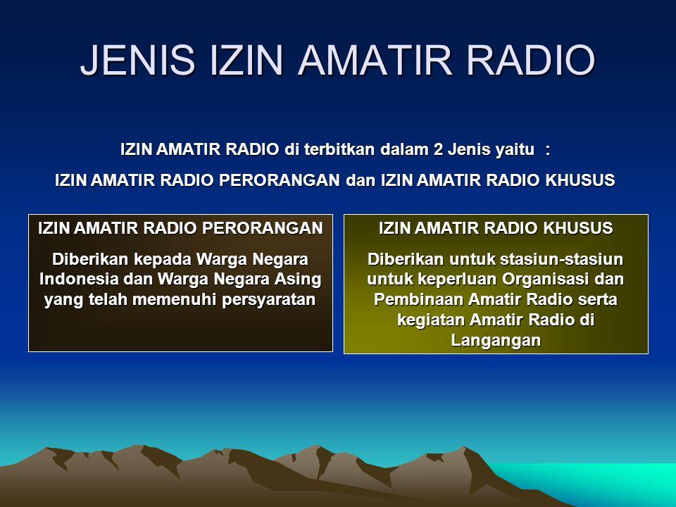 JENIS IZIN AMATIR RADIO IZIN AMATIR RADIO di terbitkan dalam 2 Jenis yaitu : IZIN AMATIR RADIO PERORANGAN dan IZIN AMATIR RADIO KHUSUS IZIN AMATIR RAD