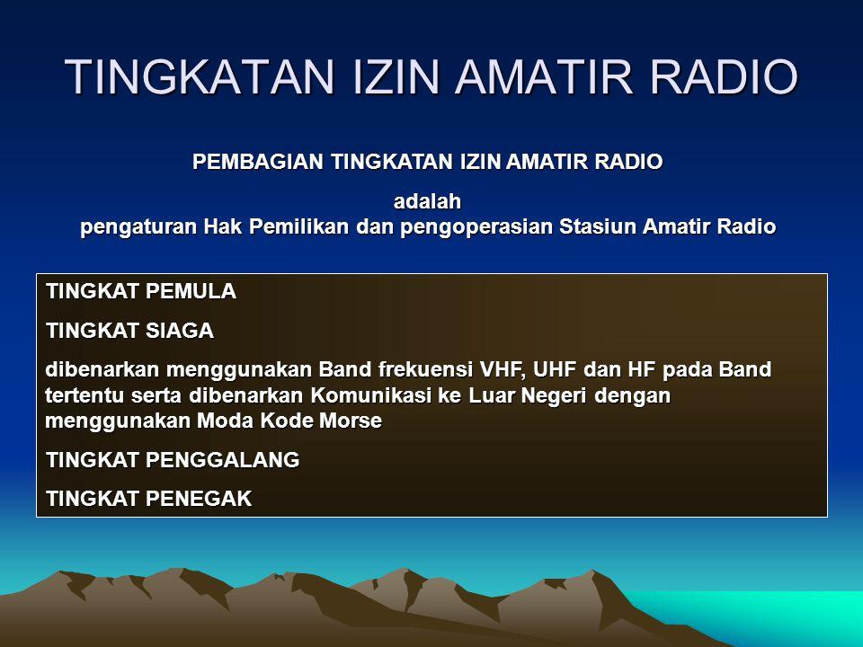 TINGKATAN IZIN AMATIR RADIO PEMBAGIAN TINGKATAN IZIN AMATIR RADIO adalah pengaturan Hak Pemilikan dan pengoperasian Stasiun Amatir Radio TINGKAT PEMUL