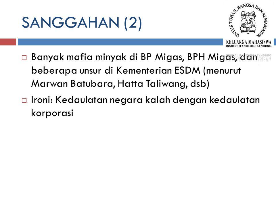SANGGAHAN (2)  Banyak mafia minyak di BP Migas, BPH Migas, dan beberapa unsur di Kementerian ESDM (menurut Marwan Batubara, Hatta Taliwang, dsb)  Ironi: Kedaulatan negara kalah dengan kedaulatan korporasi