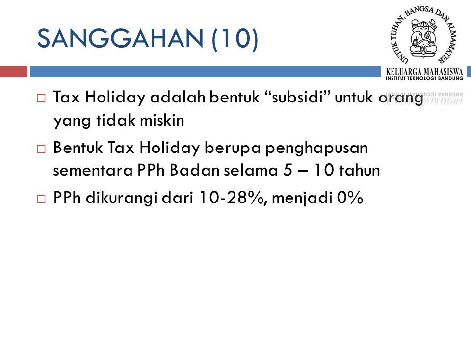 SANGGAHAN (10)  Tax Holiday adalah bentuk subsidi untuk orang yang tidak miskin  Bentuk Tax Holiday berupa penghapusan sementara PPh Badan selama 5 – 10 tahun  PPh dikurangi dari 10-28%, menjadi 0%