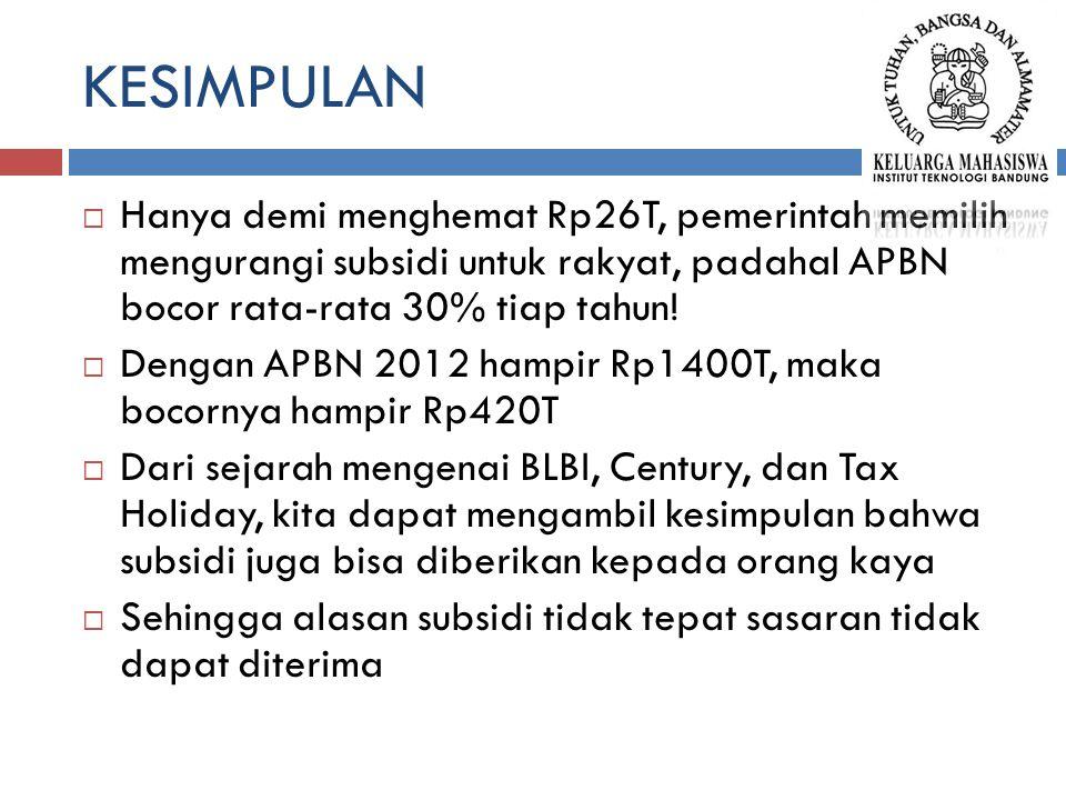 KESIMPULAN  Hanya demi menghemat Rp26T, pemerintah memilih mengurangi subsidi untuk rakyat, padahal APBN bocor rata-rata 30% tiap tahun!  Dengan APB