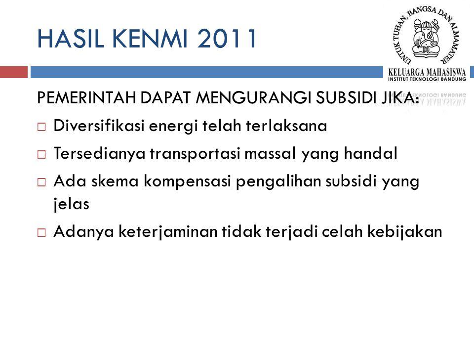 HASIL KENMI 2011 PEMERINTAH DAPAT MENGURANGI SUBSIDI JIKA:  Diversifikasi energi telah terlaksana  Tersedianya transportasi massal yang handal  Ada skema kompensasi pengalihan subsidi yang jelas  Adanya keterjaminan tidak terjadi celah kebijakan