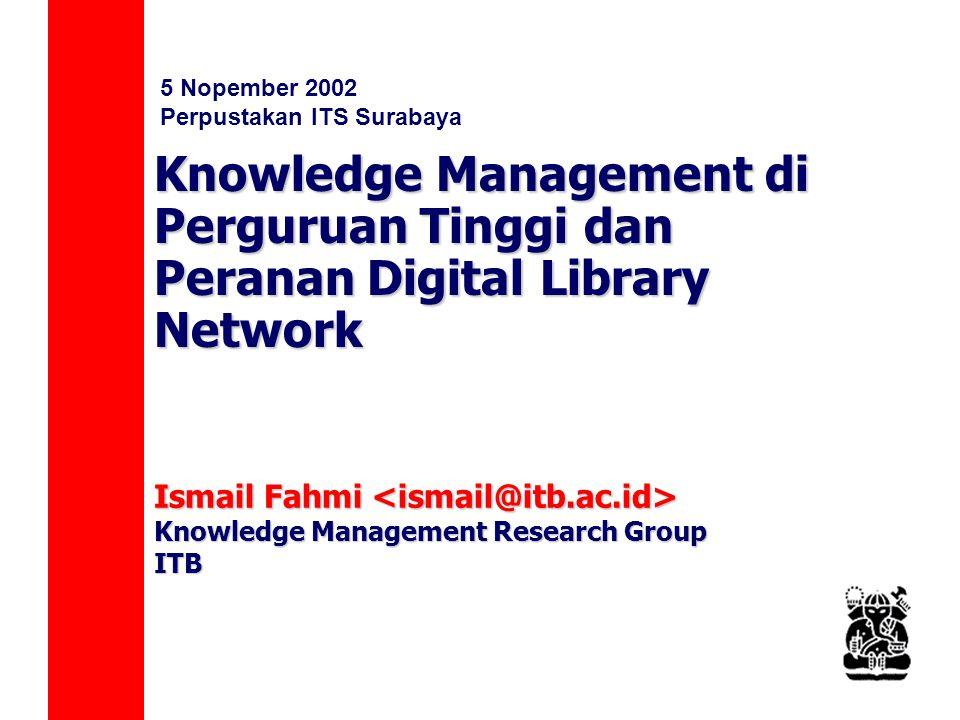 Knowledge Management di Perguruan Tinggi dan Peranan Digital Library Network Ismail Fahmi Ismail Fahmi Knowledge Management Research Group ITB 5 Nopember 2002 Perpustakan ITS Surabaya