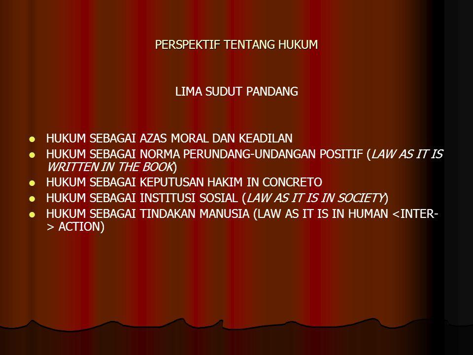 PERSPEKTIF TENTANG HUKUM LIMA SUDUT PANDANG HUKUM SEBAGAI AZAS MORAL DAN KEADILAN HUKUM SEBAGAI NORMA PERUNDANG-UNDANGAN POSITIF (LAW AS IT IS WRITTEN IN THE BOOK) HUKUM SEBAGAI KEPUTUSAN HAKIM IN CONCRETO HUKUM SEBAGAI INSTITUSI SOSIAL (LAW AS IT IS IN SOCIETY) HUKUM SEBAGAI TINDAKAN MANUSIA (LAW AS IT IS IN HUMAN <INTER- > ACTION)