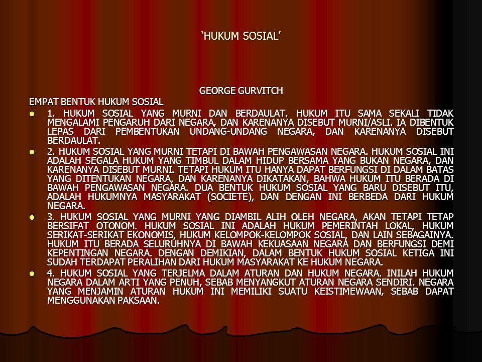 'HUKUM SOSIAL' GEORGE GURVITCH EMPAT BENTUK HUKUM SOSIAL 1. HUKUM SOSIAL YANG MURNI DAN BERDAULAT. HUKUM ITU SAMA SEKALI TIDAK MENGALAMI PENGARUH DARI