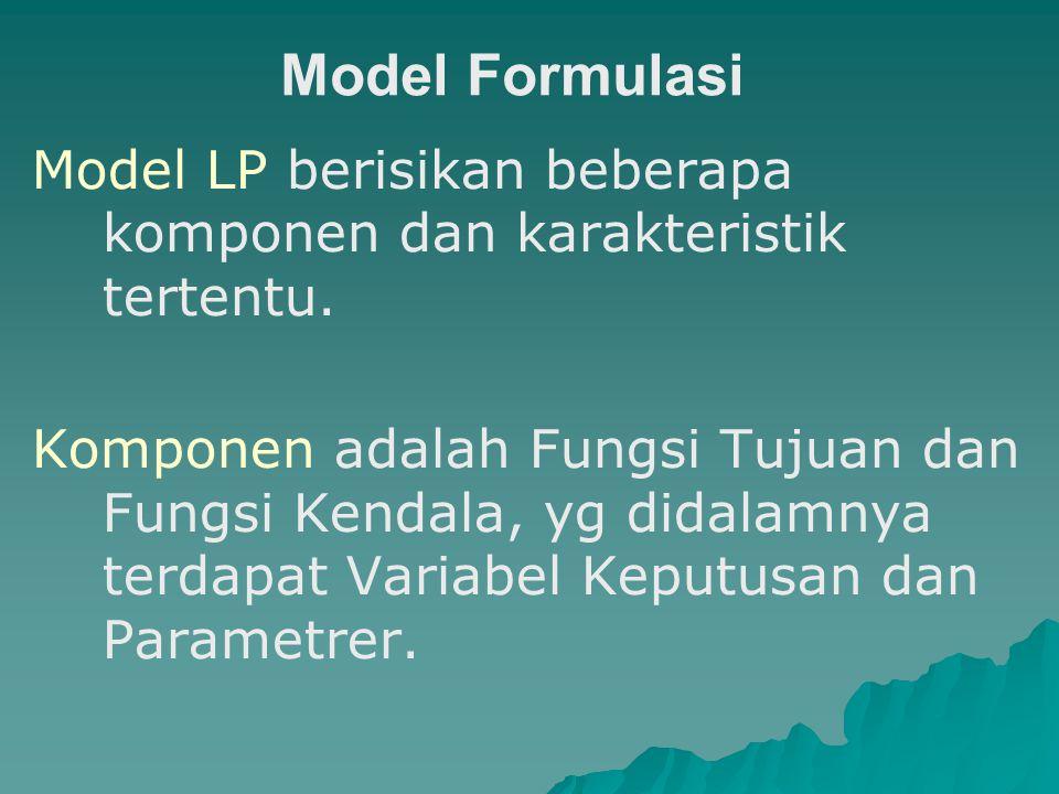Model Formulasi Model LP berisikan beberapa komponen dan karakteristik tertentu. Komponen adalah Fungsi Tujuan dan Fungsi Kendala, yg didalamnya terda