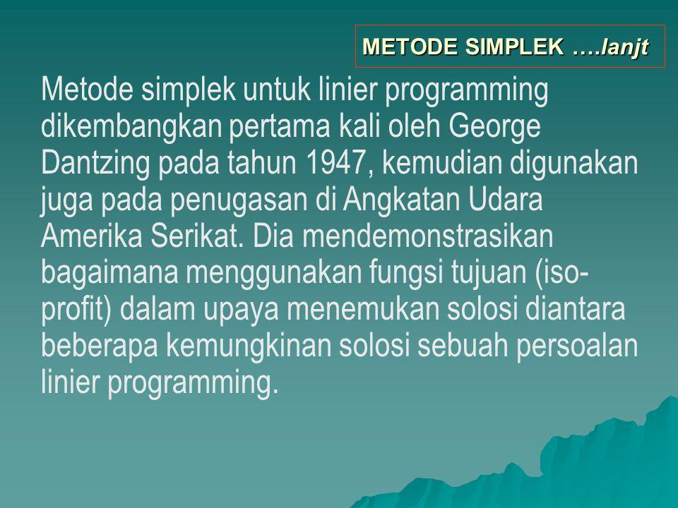 Proses penyelesaiaanya dalam metode simplek, dilakukan secara berulang-ulang ( iterative ) sedemikian rupa dengan menggunakan pola tertentu (standart) sehingga solusi optimal tercapai.
