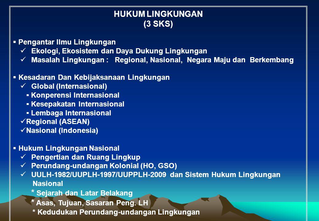 HUKUM LINGKUNGAN (3 SKS)  Pengantar Ilmu Lingkungan Ekologi, Ekosistem dan Daya Dukung Lingkungan Masalah Lingkungan : Regional, Nasional, Negara Maj