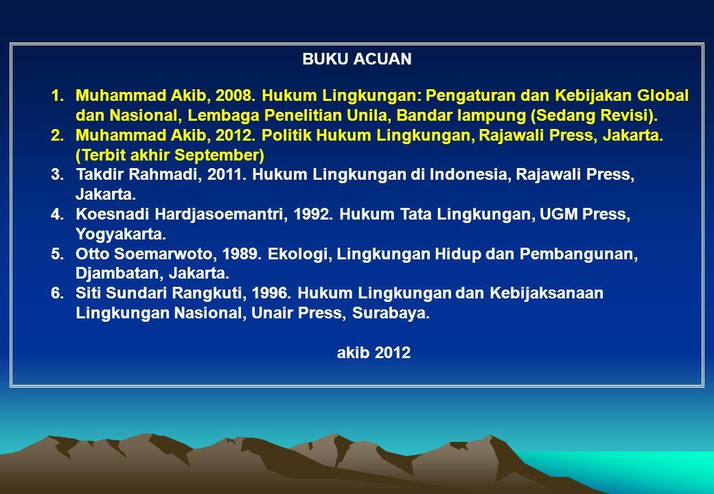 BUKU ACUAN 1.Muhammad Akib, 2008. Hukum Lingkungan: Pengaturan dan Kebijakan Global dan Nasional, Lembaga Penelitian Unila, Bandar lampung (Sedang Rev