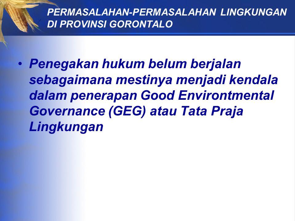 PERMASALAHAN-PERMASALAHAN LINGKUNGAN DI PROVINSI GORONTALO Penegakan hukum belum berjalan sebagaimana mestinya menjadi kendala dalam penerapan Good Environtmental Governance (GEG) atau Tata Praja Lingkungan