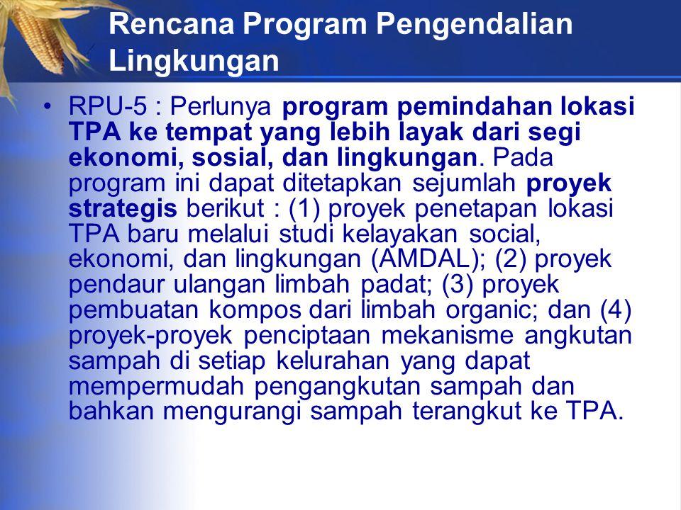 Rencana Program Pengendalian Lingkungan RPU-5 : Perlunya program pemindahan lokasi TPA ke tempat yang lebih layak dari segi ekonomi, sosial, dan lingkungan.