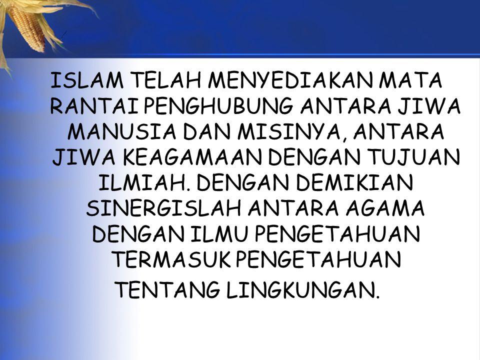 ISLAM TELAH MENYEDIAKAN MATA RANTAI PENGHUBUNG ANTARA JIWA MANUSIA DAN MISINYA, ANTARA JIWA KEAGAMAAN DENGAN TUJUAN ILMIAH.