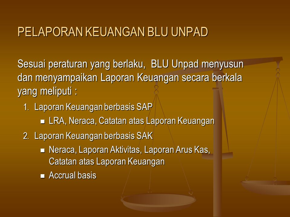 Sesuai peraturan yang berlaku, BLU Unpad menyusun dan menyampaikan Laporan Keuangan secara berkala yang meliputi : 1. Laporan Keuangan berbasis SAP LR