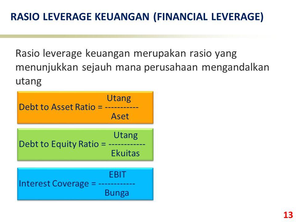 13 RASIO LEVERAGE KEUANGAN (FINANCIAL LEVERAGE) Rasio leverage keuangan merupakan rasio yang menunjukkan sejauh mana perusahaan mengandalkan utang Utang Debt to Equity Ratio = ------------ Ekuitas Utang Debt to Equity Ratio = ------------ Ekuitas Utang Debt to Asset Ratio = ----------- Aset Utang Debt to Asset Ratio = ----------- Aset EBIT Interest Coverage = ------------ Bunga EBIT Interest Coverage = ------------ Bunga