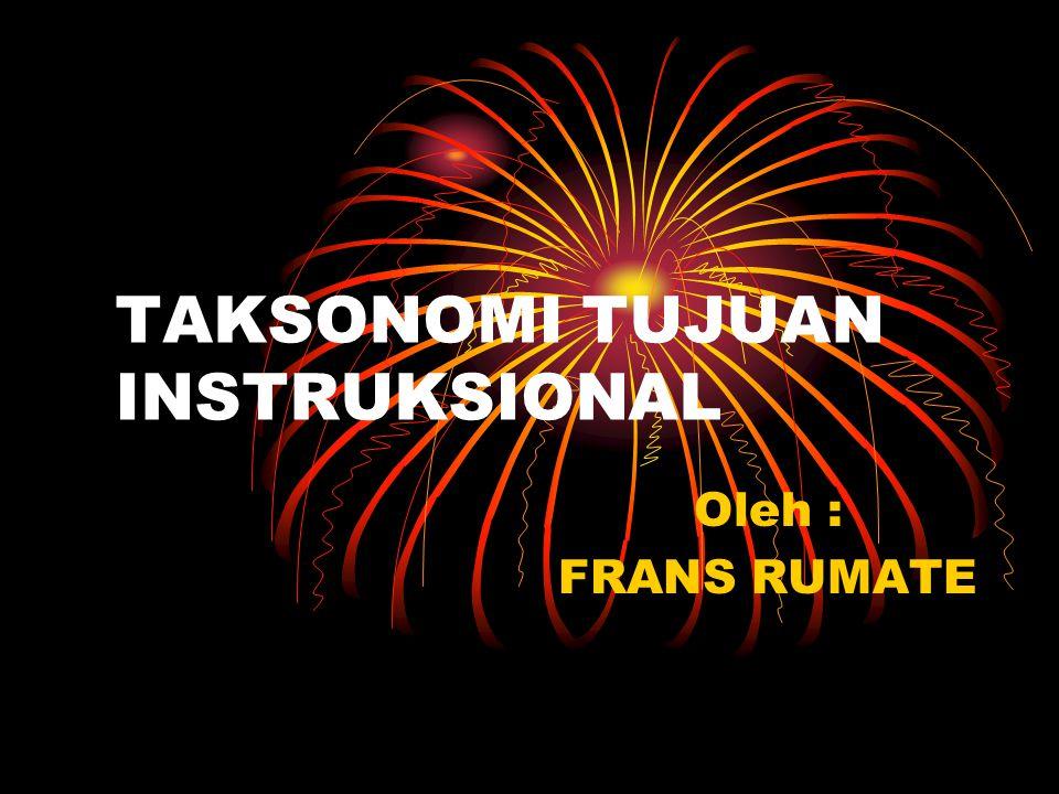 TAKSONOMI TUJUAN INSTRUKSIONAL Oleh : FRANS RUMATE