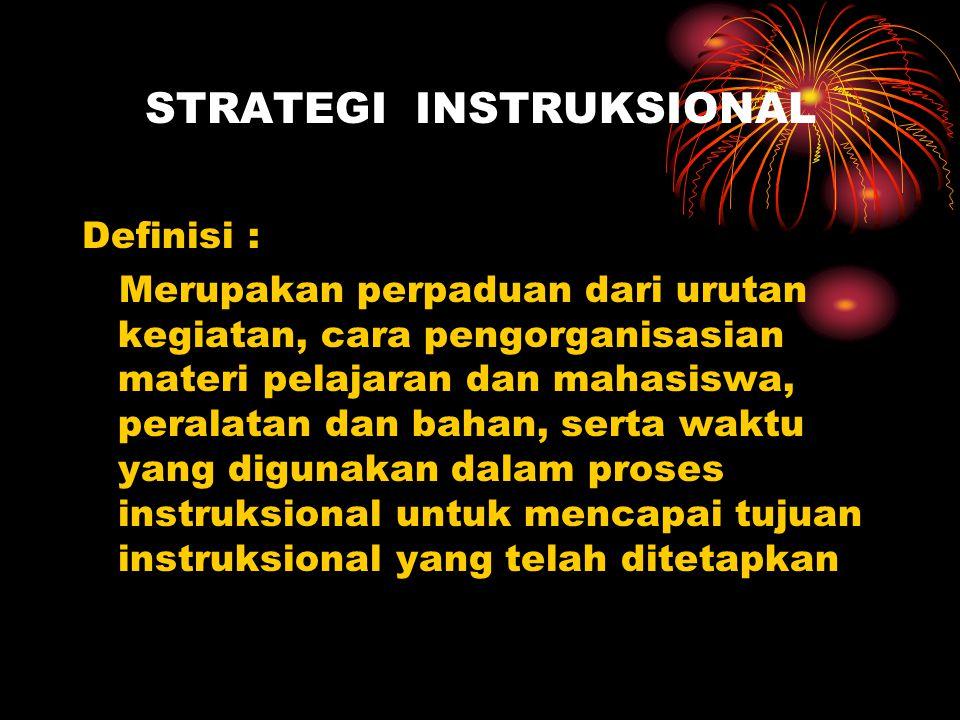 STRATEGI INSTRUKSIONAL Definisi : Merupakan perpaduan dari urutan kegiatan, cara pengorganisasian materi pelajaran dan mahasiswa, peralatan dan bahan, serta waktu yang digunakan dalam proses instruksional untuk mencapai tujuan instruksional yang telah ditetapkan
