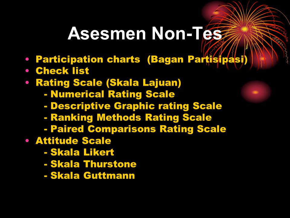 Asesmen Non-Tes Participation charts (Bagan Partisipasi) Check list Rating Scale (Skala Lajuan) - Numerical Rating Scale - Descriptive Graphic rating Scale - Ranking Methods Rating Scale - Paired Comparisons Rating Scale Attitude Scale - Skala Likert - Skala Thurstone - Skala Guttmann