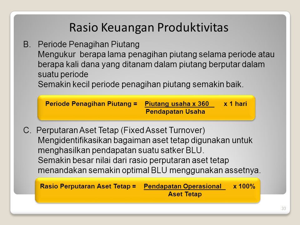 33 Rasio Keuangan Produktivitas B.Periode Penagihan Piutang Mengukur berapa lama penagihan piutang selama periode atau berapa kali dana yang ditanam d