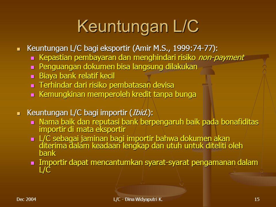 Dec 2004L/C - Dina Widyaputri K.15 Keuntungan L/C Keuntungan L/C bagi eksportir (Amir M.S., 1999:74-77): Keuntungan L/C bagi eksportir (Amir M.S., 1999:74-77): Kepastian pembayaran dan menghindari risiko non-payment Kepastian pembayaran dan menghindari risiko non-payment Penguangan dokumen bisa langsung dilakukan Penguangan dokumen bisa langsung dilakukan Biaya bank relatif kecil Biaya bank relatif kecil Terhindar dari risiko pembatasan devisa Terhindar dari risiko pembatasan devisa Kemungkinan memperoleh kredit tanpa bunga Kemungkinan memperoleh kredit tanpa bunga Keuntungan L/C bagi importir (Ibid.): Keuntungan L/C bagi importir (Ibid.): Nama baik dan reputasi bank berpengaruh baik pada bonafiditas importir di mata eksportir Nama baik dan reputasi bank berpengaruh baik pada bonafiditas importir di mata eksportir L/C sebagai jaminan bagi importir bahwa dokumen akan diterima dalam keadaan lengkap dan utuh untuk diteliti oleh bank L/C sebagai jaminan bagi importir bahwa dokumen akan diterima dalam keadaan lengkap dan utuh untuk diteliti oleh bank Importir dapat mencantumkan syarat-syarat pengamanan dalam L/C Importir dapat mencantumkan syarat-syarat pengamanan dalam L/C