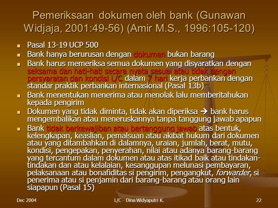 Dec 2004L/C - Dina Widyaputri K.22 Pemeriksaan dokumen oleh bank (Gunawan Widjaja, 2001:49-56) (Amir M.S., 1996:105-120) Pasal 13-19 UCP 500 Pasal 13-19 UCP 500 Bank hanya berurusan dengan dokumen bukan barang Bank hanya berurusan dengan dokumen bukan barang Bank harus memeriksa semua dokumen yang disyaratkan dengan seksama dan hati-hati secara nyata sesuai atau tidak dengan persyaratan dan kondisi L/C dalam 7 hari kerja perbankan dengan standar praktik perbankan internasional (Pasal 13b) Bank harus memeriksa semua dokumen yang disyaratkan dengan seksama dan hati-hati secara nyata sesuai atau tidak dengan persyaratan dan kondisi L/C dalam 7 hari kerja perbankan dengan standar praktik perbankan internasional (Pasal 13b) Bank menentukan menerima atau menolak lalu memberitahukan kepada pengirim Bank menentukan menerima atau menolak lalu memberitahukan kepada pengirim Dokumen yang tidak diminta, tidak akan diperiksa  bank harus mengembalikan atau meneruskannya tanpa tanggung jawab apapun Dokumen yang tidak diminta, tidak akan diperiksa  bank harus mengembalikan atau meneruskannya tanpa tanggung jawab apapun Bank tidak berkewajiban atau bertanggung jawab atas bentuk, kelengkapan, keaslian, pemalsuan atau akibat hukum dari dokumen atau yang ditambahkan di dalamnya, uraian, jumlah, berat, mutu, kondisi, pengepakan, penyerahan, nilai atau adanya barang-barang yang tercantum dalam dokumen atau atas itikad baik atau tindakan- tindakan dan atau kelalaian, kesanggupan melunasi pembayaran, pelaksanaan atau bonafiditas si pengirim, pengangkut, forwarder, si penerima atau si penjamin dari barang-barang atau orang lain siapapun (Pasal 15) Bank tidak berkewajiban atau bertanggung jawab atas bentuk, kelengkapan, keaslian, pemalsuan atau akibat hukum dari dokumen atau yang ditambahkan di dalamnya, uraian, jumlah, berat, mutu, kondisi, pengepakan, penyerahan, nilai atau adanya barang-barang yang tercantum dalam dokumen atau atas itikad baik atau tindakan- tindakan dan atau kelalaian, k